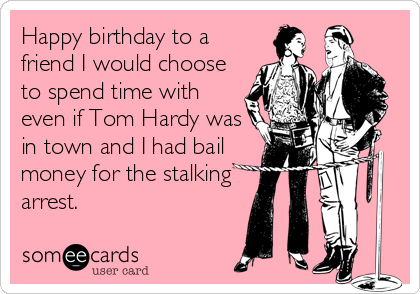 Happy birthday to a friend I would choose to spend time with even if Tom Hardy was in town and I had bail money for the stalking arrest.