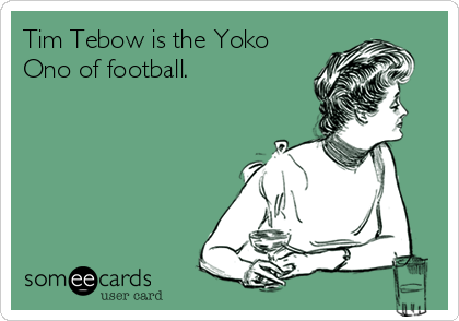 Tim Tebow is the Yoko Ono of football.