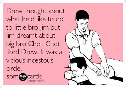 Drew thought about what he'd like to do  to little bro Jim but Jim dreamt about big bro Chet. Chet liked Drew. It was a vicious incestous circle.
