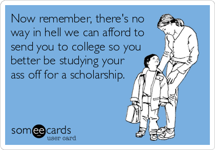 Now remember, there's no way in hell we can afford to send you to college so you better be studying your ass off for a scholarship.