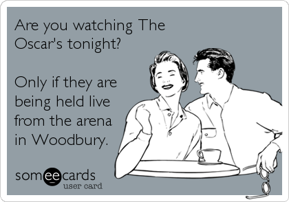 Are you watching The Oscar's tonight?  Only if they are being held live from the arena in Woodbury.