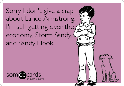 Sorry I don't give a crap about Lance Armstrong. I'm still getting over the economy, Storm Sandy, and Sandy Hook.