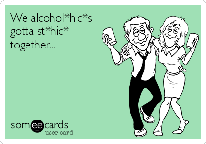 We alcohol*hic*s gotta st*hic*  together...
