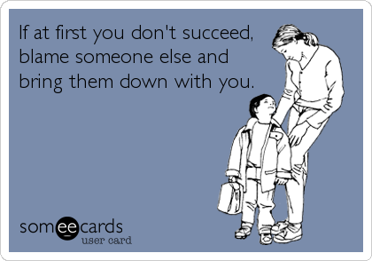If at first you don't succeed, blame someone else and  bring them down with you.
