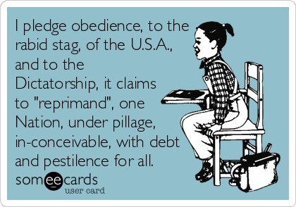 """I pledge obedience, to the rabid stag, of the U.S.A., and to the Dictatorship, it claims to """"reprimand"""", one Nation, under pillage, in-conceivable, with debt and pestilence for all."""