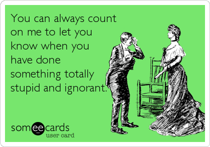 You can always count on me to let you know when you have done something totally stupid and ignorant.