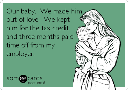 Our baby.  We made him out of love.  We kept him for the tax credit and three months paid time off from my employer.