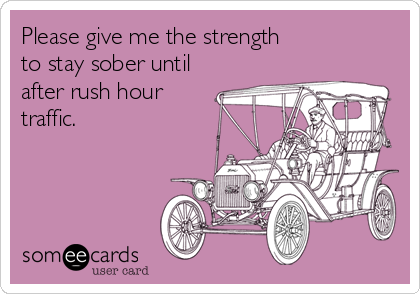 Please give me the strength  to stay sober until after rush hour  traffic.