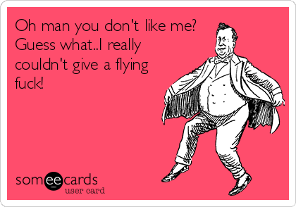 Oh man you don't like me?  Guess what..I really couldn't give a flying fuck!