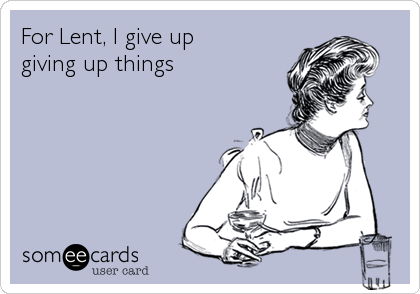 For Lent, I give up giving up things