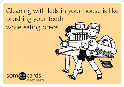 Cleaning with kids in your house is like brushing your teeth while eating oreos