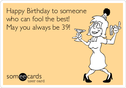 Happy Birthday to someone who can fool the best! May you always be 39!