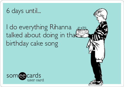 6 Days Until I Do Everything Rihanna Talked About Doing In That Birthday Cake Song Encouragement Ecard