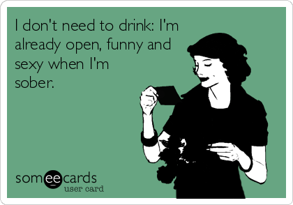 I don't need to drink: I'm already open, funny and sexy when I'm sober.