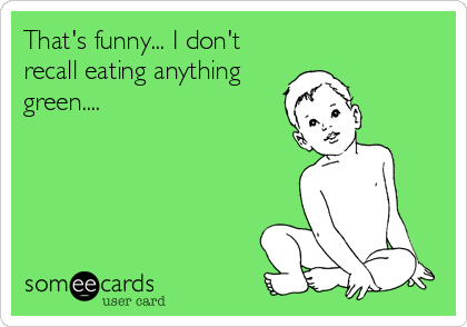 That's funny... I don't recall eating anything green....