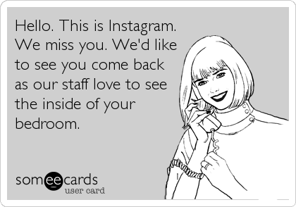 Hello. This is Instagram. We miss you. We'd like to see you come back as our staff love to see the inside of your bedroom.