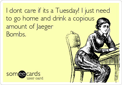 I dont care if its a Tuesday! I just need to go home and drink a copious amount of Jaeger Bombs.