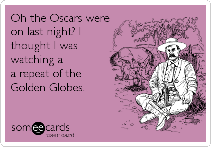 Oh the Oscars were on last night? I thought I was watching a a repeat of the Golden Globes.