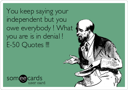 You keep saying your  independent but you owe everybody ! What you are is in denial ! E-50 Quotes !!!