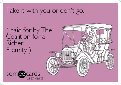 Take it with you or don't go.   ( paid for by The Coalition for a Richer Eternity )