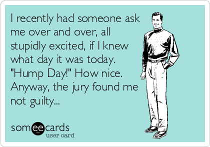 """I recently had someone ask me over and over, all stupidly excited, if I knew what day it was today. """"Hump Day!"""" How nice.  Anyway, the jury found me not guilty..."""