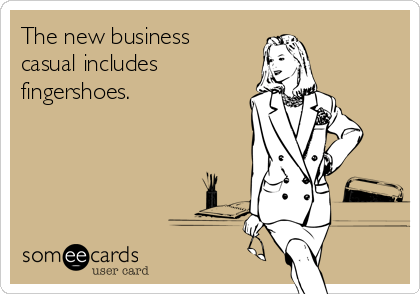 The new business  casual includes fingershoes.