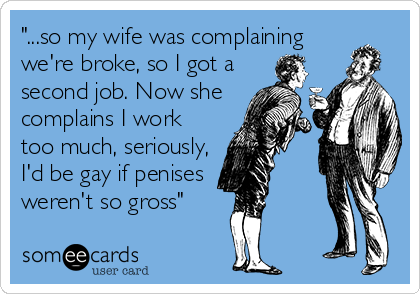 """""""...so my wife was complaining we're broke, so I got a second job. Now she complains I work too much, seriously, I'd be gay if penises  weren't so gross"""""""
