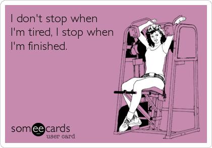 I don't stop when I'm tired, I stop when I'm finished.