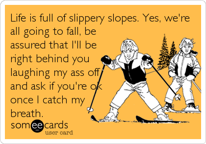 Life is full of slippery slopes. Yes, we're all going to fall, be assured that I'll be right behind you laughing my ass off and ask if you're%