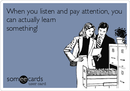When you listen and pay attention, you can actually learn something!