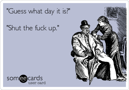 """""""Guess what day it is?""""   """"Shut the fuck up."""""""