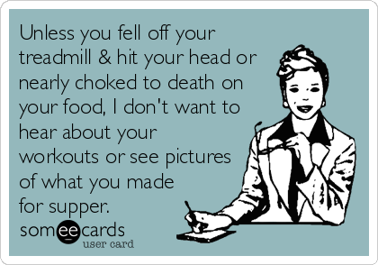 Unless you fell off your treadmill & hit your head or nearly choked to death on your food, I don't want to hear about your workouts or see p