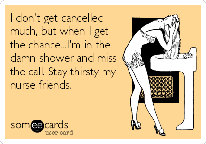 I don't get cancelled much, but when I get the chance...I'm in the damn shower and miss the call. Stay thirsty my nurse friends.