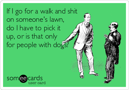 If I go for a walk and shit on someone's lawn, do I have to pick it up, or is that only for people with dogs?
