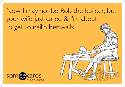 Now I may not be Bob the builder, but your wife just called & I'm about to get to nailin her walls