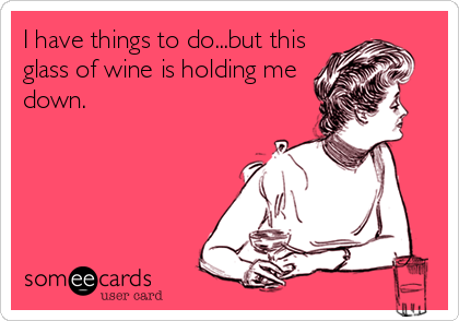 I have things to do...but this glass of wine is holding me down.