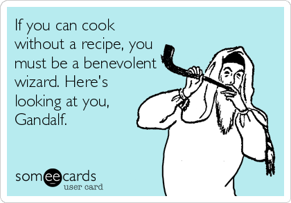 If you can cook without a recipe, you must be a benevolent wizard. Here's looking at you, Gandalf.