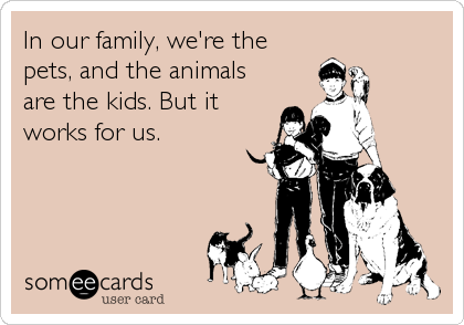 In our family, we're the pets, and the animals are the kids. But it works for us.