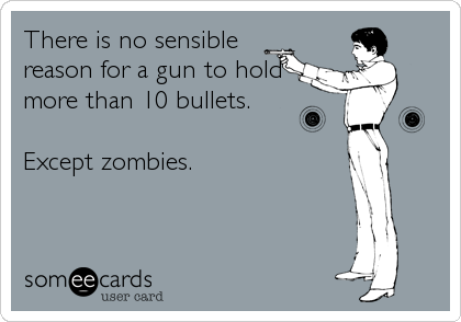 There is no sensible reason for a gun to hold more than 10 bullets.   Except zombies.