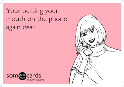 Your putting your mouth on the phone again dear