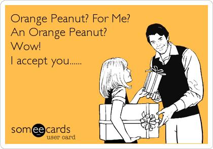 Orange Peanut? For Me?     An Orange Peanut?            Wow!                 I accept you......