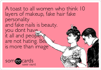 A toast to all women who think 10 layers of makeup, fake hair fake personality and fake nails is beauty. you dont have it all and people<br %2
