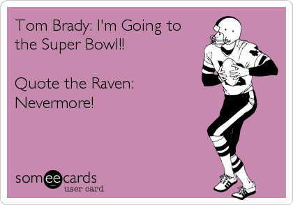 Tom Brady: I'm Going to  the Super Bowl!!  Quote the Raven: Nevermore!
