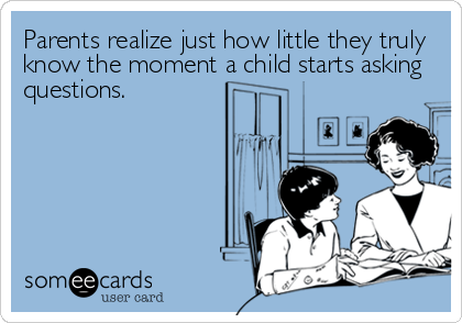 Parents realize just how little they truly know the moment a child starts asking questions.