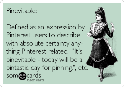 "Pinevitable:    Defined as an expression by Pinterest users to describe with absolute certainty any- thing Pinterest related.  ""It's pinevitable - today will be a pintastic day for pinning."", etc."