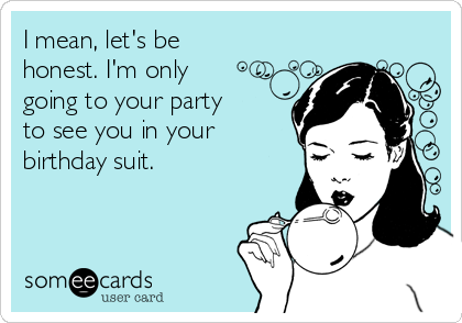 I mean, let's be honest. I'm only going to your party   to see you in your birthday suit.