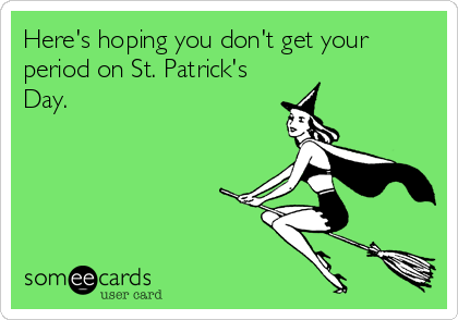 Here's hoping you don't get your period on St. Patrick's Day.