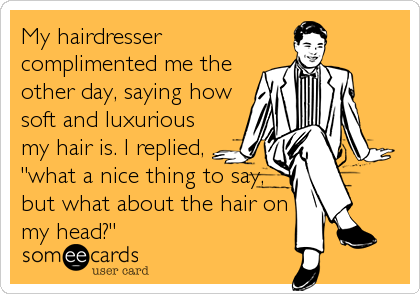 """My hairdresser complimented me the other day, saying how soft and luxurious my hair is. I replied, """"what a nice thing to say, but wha"""