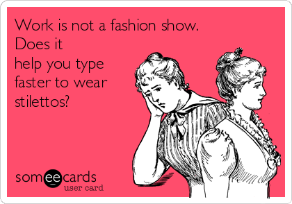 Work is not a fashion show. Does it help you type faster to wear stilettos?