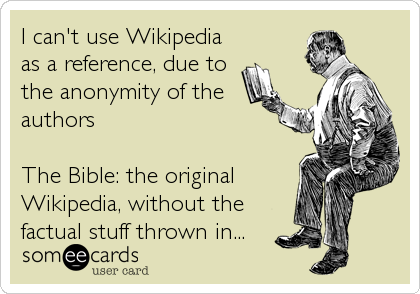 I can't use Wikipedia as a reference, due to the anonymity of the authors  The Bible: the original Wikipedia, without the factual stuff thrown in...